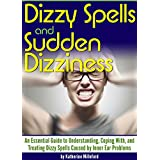 Dizzy Spells and Sudden Dizziness: An Essential Guide to Understanding, Coping With, and Treating Dizzy Spells Caused By Inner Ear Problems