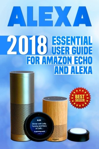 Alexa: 2018 Essential User Guide for Amazon Echo and Alexa (Amazon Echo, Echo Dot, Amazon Echo Show, Amazon Spot, Alexa, Amazon Alexa, Amazon Echo ... echo,internet,alexa dot,alexa app) (Volume 1)