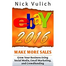 eBay 2016: Grow Your Business Using Social Media,Email Marketing, and Crowdfunding (EBay Selling Made Easy Book 14)