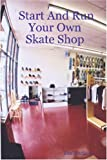 Start and Run Your Own Skate Shop, Tim Martinez, 1411673867