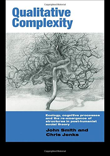 Qualitative Complexity: Ecology, Cognitive Processes and the Re-Emergence of Structures in Post-Humanist Social Theory (