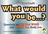 Would You Rather...?'s What Would You Be?: Questions to Find Out Who and What You Really Are