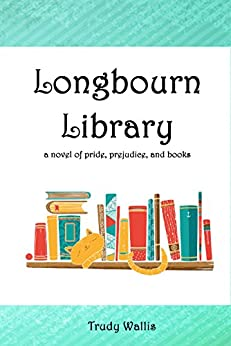 Longbourn Library: A Novel of Pride, Prejudice, and Books by [Wallis, Trudy]