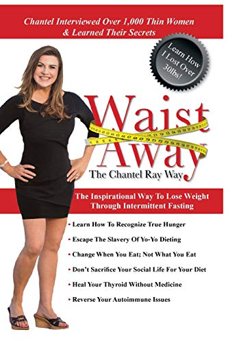 Waist Away: The Chantel Ray Way: The Inspirational Way to Lose Weight Through Intermittent Fasting (The Real Way To Lose Weight Fast)