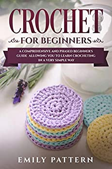 Crochet For Beginners: A Comprehensive and Phased Beginner's Guide Allowing You to Learn Crocheting in a Very Simple Way by [Pattern, Emily]
