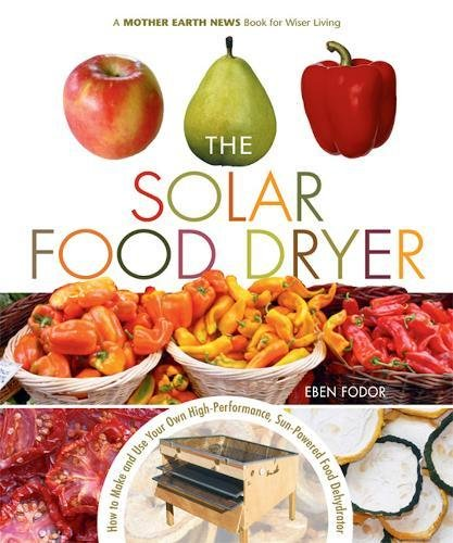 The Solar Food Dryer: How to Make and Use Your Own Low-Cost, High Performance, Sun-Powered Food Dehydrator by Eben V. Fodor