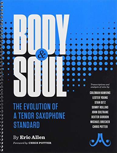 Body and Soul -- The Evolution of a Tenor Saxophone Standard: Transcriptions and analysis of solos by: Coleman Hawkins, Lester Young, Stan Getz, Sonny ... Brecker, Chris Potter, Spiral-Bound -