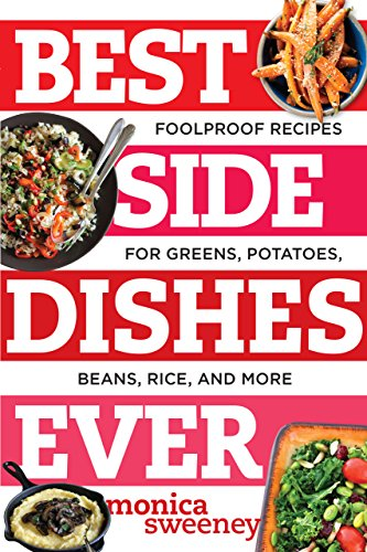 Best Side Dishes Ever: Foolproof Recipes for Greens, Potatoes, Beans, Rice, and More (Best Ever) by Monica Sweeney