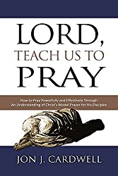 Lord, Teach Us to Pray: How to Pray Powerfully and Effectively Through an Understanding of Christ's Model Prayer to His Disciples