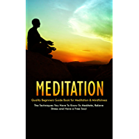 Meditation: Quality Beginners Guide Book for Meditation & Mindfulness - The Techniques You Have To Know To Meditate, Relieve Stress and Have a Free Soul ... for stress relief) (English Edition)