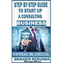 Step by Step Guide To Start Up A Consulting Business: ENTREPRENEURIAL SMALL BUSINESS SERIES (Consulting Opportunity Book 1)