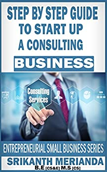 Step by Step Guide To Start Up A Consulting Business: ENTREPRENEURIAL SMALL BUSINESS SERIES (Consulting Opportunity Book 1) by [Merianda, Srikanth]