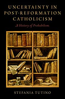Uncertainty in Post-Reformation Catholicism: A History of Probabilism by [Tutino, Stefania]