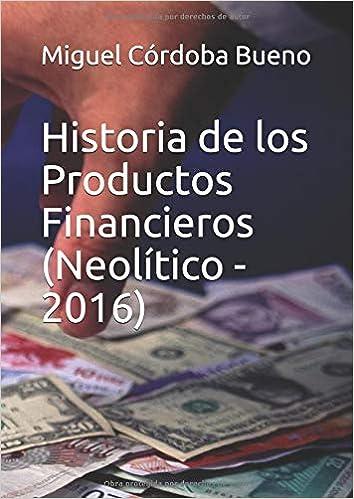 Historia de los Productos Financieros Neolítico - 2016: Amazon.es: Auto Miguel Córdoba Bueno: Libros