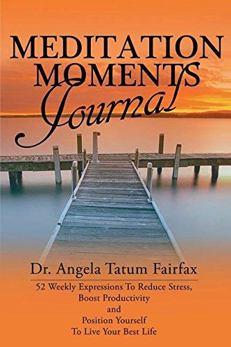 Download Meditation Moments Journal: 52 Weekly Expressions To Reduce Stress, Boost Productivity and  to Position Yourself  To Live Your Better LIfe pdf