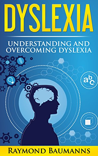 Dyslexia: Understanding and Overcoming Dyslexia (dyslexic, dyslexia solutions, overcoming dyslexia, dyslexic advantage, How Technology and Science Can Improve Dyslexia, dyslexic)