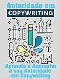 Autoridade Em Copywriting: Aumente sua Autoridade em Copywriting para Internet (Copywriting Influente Livro 5) (Portuguese Edition)