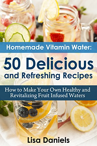 Homemade Vitamin Water: 50 Delicious and Refreshing Recipes: How to Make Your Own Healthy and Revitalizing Fruit Infused Waters