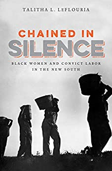 Chained in Silence: Black Women and Convict Labor in the New South (Justice, Power, and Politics) by [LeFlouria, Talitha L.]