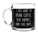 P&B I Just Want to Drink Coffee Save Animals Take Naps Unique Birthday Gift, Coffee Tea or Beverages, Clear Glass Mugs 13 oz. G116 (13 oz.)