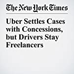 Uber Settles Cases with Concessions, but Drivers Stay Freelancers | Mike Isaac,Noam Scheiber