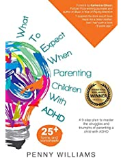 What to Expect When Parenting Children with ADHD: A 9-step plan to master the struggles and triumphs of parenting a child with ADHD