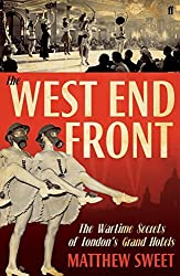 West End Front: The Wartime Secrets of London's Grand Hotels by Matthew Sweet (2011-11-01)