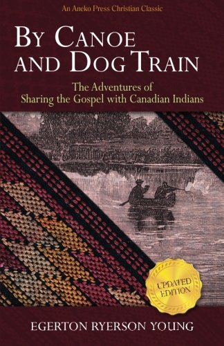 By Canoe and Dog Train: The Adventures of Sharing the Gospel with Canadian Indians (Updated Edition. Includes Original Illustrations.) (Indian Dog)