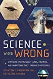 img - for Science Was Wrong: Startling Truths About Cures, Theories, and Inventions They Declared Impossible (English and English Edition) by Stanton T. Friedman MSc (2010-06-20) book / textbook / text book