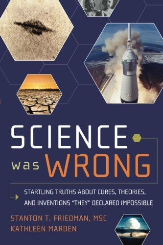 Science Was Wrong: Startling Truths About Cures, Theories, and Inventions They Declared Impossible (English and English Edition) by Stanton T. Friedman MSc (2010-06-20)