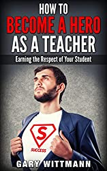 How to be a HERO as a TEACHER...Step you need to know to be successful: Earning the Respect of your Students