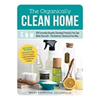 The Organically Clean Home: 150 Everyday Organic Cleaning Products You Can Make Yourself―The Natural, Chemical-Free Way