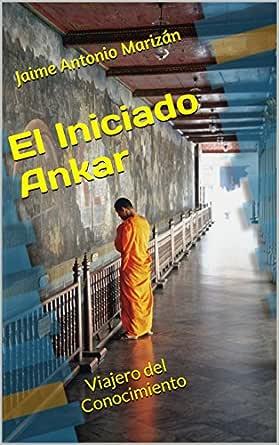 El Iniciado Ankar: Viajero del Conocimiento eBook: Marizán, Jaime Antonio: Amazon.es: Tienda Kindle