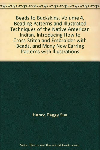 Beads to Buckskins, Volume 4, Beading Patterns and Illustrated Techniques of the Native American Indian, Introducing How to Cross-Stitch and Embroider with Beads, and Many New Earring Patterns with Illustrations ()