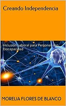 Creando Independencia: Inclusión Laboral para Personas con Discapacidad (Spanish Edition) by [de Blanco, Morelia Flores]