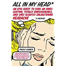 All in My Head: An Epic Quest to Cure an Unrelenting, Totally Unreasonable, and Only Slightly Enlightening Headache