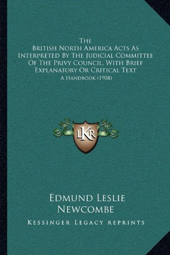 Download The British North America Acts As Interpreted By The Judicial Committee Of The Privy Council, With Brief Explanatory Or Critical Text: A Handbook (1908) PDF