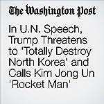 In U.N. Speech, Trump Threatens to 'Totally Destroy North Korea' and Calls Kim Jong Un 'Rocket Man' | David Nakamura,Anne Gearan