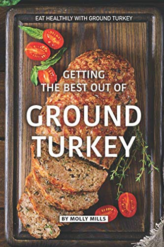 Getting the Best out of Ground Turkey: Eat Healthily with Ground Turkey by Molly Mills