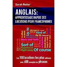 ANGLAIS: APPRENTISSAGE RAPIDE DE LOCUTIONS POUR FRANCOPHONES: Les 100 locutions les plus utilisées avec 600 exemples de phrases. (French Edition)