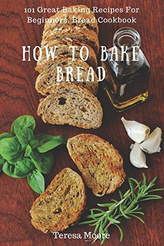 How to Bake Bread: 101 Great Baking Recipes For Beginners, Bread Cookbook (Healthy Food) by Teresa Moore