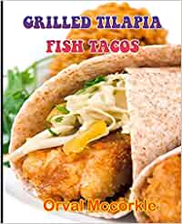 GRILLED TILAPIA FISH TACOS: 150 recipe Delicious and Easy The Ultimate Practical Guide Easy bakes Recipes From Around The World grilled tilapia fish tacos cookbook