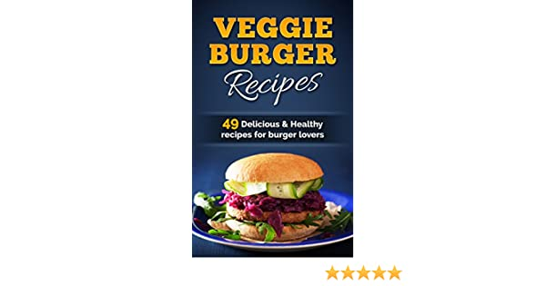 Amazon.com: Veggie Burger Recipes: 49 Delicious and Healthy Recipes for Burger Lovers eBook: Dilisia Baker: Kindle Store