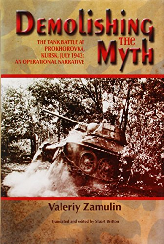 Demolishing the Myth: The Tank Battle at Prokhorovka, Kursk, July 1943: An Operational - Panzer Tank Battle