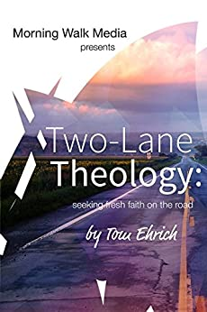 Two-Lane Theology: seeking fresh faith on the road by [Ehrich, Tom]