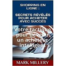 SHOPPING EN LIGNE : SECRETS RÉVÉLÉS POUR ACHETER AVEC SUCCÈS: Votre tactique pour devenir un acheteur intelligent (Volume t. 1) (French Edition)
