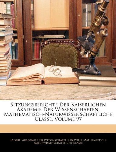 Read Online Sitzungsberichte Der Kaiserlichen Akademie Der Wissenschaften. Mathematisch-Naturwissenschaftliche Classe, Siebenundneunzigster Band (German Edition) PDF