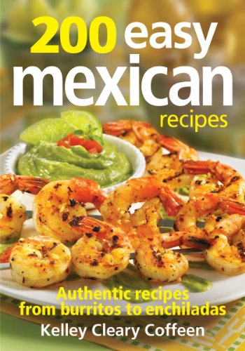 200 Easy Mexican Recipes: Authentic Recipes From Burritos to Enchiladas by Kelley Coffeen