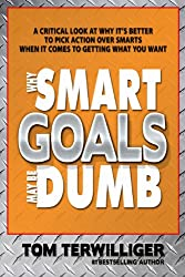 Why Smart Goals May Be Dumb: A Critical Look at Why it's Better to Pick ACTION Over SMARTS When it Comes to Goal Setting