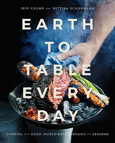 Earth to Table Every Day: Cooking with Good Ingredients Through the Seasons by Jeff Crump, Bettina Schormann